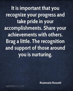 Rosemarie Rossetti  - It is important that you recognize your progress and take pride in your accomplishments. Share your achievements with others. Brag a little. The recognition and support of those around you is nurturing.