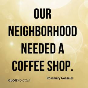 Rosemary Gonzales  - Our neighborhood needed a coffee shop.