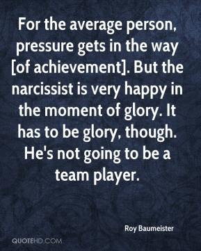 Roy Baumeister  - For the average person, pressure gets in the way [of achievement]. But the narcissist is very happy in the moment of glory. It has to be glory, though. He's not going to be a team player.