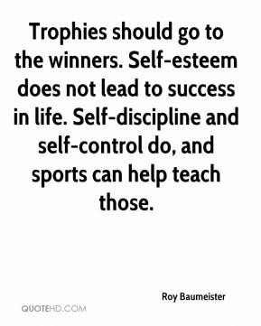 Roy Baumeister  - Trophies should go to the winners. Self-esteem does not lead to success in life. Self-discipline and self-control do, and sports can help teach those.