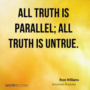 Rozz Williams  - All truth is parallel; All truth is untrue.