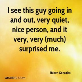 Ruben Gonzalez  - I see this guy going in and out, very quiet, nice person, and it very, very (much) surprised me.