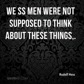 Rudolf Hess  - We SS men were not supposed to think about these things.