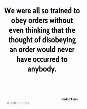 Rudolf Hess  - We were all so trained to obey orders without even thinking that the thought of disobeying an order would never have occurred to anybody.