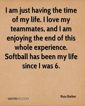 Russ Barber  - I am just having the time of my life. I love my teammates, and I am enjoying the end of this whole experience. Softball has been my life since I was 6.