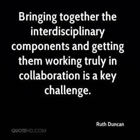 Ruth Duncan  - Bringing together the interdisciplinary components and getting them working truly in collaboration is a key challenge.
