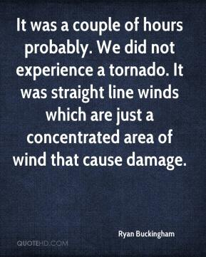 Ryan Buckingham  - It was a couple of hours probably. We did not experience a tornado. It was straight line winds which are just a concentrated area of wind that cause damage.