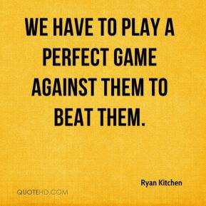 Ryan Kitchen  - We have to play a perfect game against them to beat them.