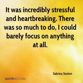 Sabrina Sexton  - It was incredibly stressful and heartbreaking. There was so much to do, I could barely focus on anything at all.