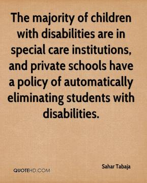 The majority of children with disabilities are in special care institutions, and private schools have a policy of automatically eliminating students with disabilities.