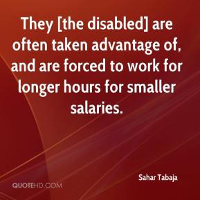 They [the disabled] are often taken advantage of, and are forced to work for longer hours for smaller salaries.