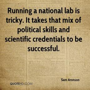 Sam Aronson  - Running a national lab is tricky. It takes that mix of political skills and scientific credentials to be successful.