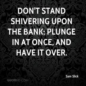 Sam Slick  - Don't stand shivering upon the bank; plunge in at once, and have it over.