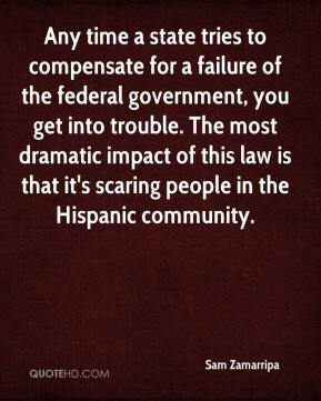 Sam Zamarripa  - Any time a state tries to compensate for a failure of the federal government, you get into trouble. The most dramatic impact of this law is that it's scaring people in the Hispanic community.