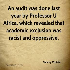 Sammy Mashita  - An audit was done last year by Professor U Africa, which revealed that academic exclusion was racist and oppressive.