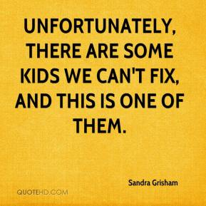 Sandra Grisham  - Unfortunately, there are some kids we can't fix, and this is one of them.