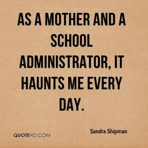 Sandra Shipman  - As a mother and a school administrator, it haunts me every day.