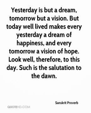 Sanskrit Proverb  - Yesterday is but a dream, tomorrow but a vision. But today well lived makes every yesterday a dream of happiness, and every tomorrow a vision of hope. Look well, therefore, to this day. Such is the salutation to the dawn.