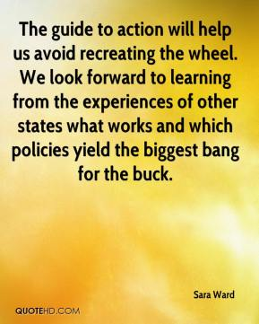 Sara Ward  - The guide to action will help us avoid recreating the wheel. We look forward to learning from the experiences of other states what works and which policies yield the biggest bang for the buck.