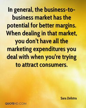 Sara Zeilstra  - In general, the business-to-business market has the potential for better margins. When dealing in that market, you don't have all the marketing expenditures you deal with when you're trying to attract consumers.