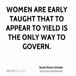 Sarah Moore Grimke  - Women are early taught that to appear to yield is the only way to govern.