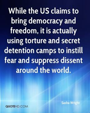 Sasha Wright  - While the US claims to bring democracy and freedom, it is actually using torture and secret detention camps to instill fear and suppress dissent around the world.