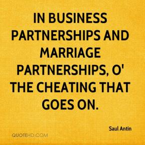 Saul Antin  - In business partnerships and marriage partnerships, O' the cheating that goes on.