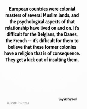 Sayyid Syeed  - European countries were colonial masters of several Muslim lands, and the psychological aspects of that relationship have lived on and on. It's difficult for the Belgians, the Danes, the French -- it's difficult for them to believe that these former colonies have a religion that is of consequence. They get a kick out of insulting them.