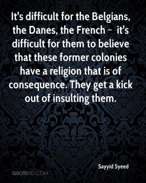 It's difficult for the Belgians, the Danes, the French – it's difficult for them to believe that these former colonies have a religion that is of consequence. They get a kick out of insulting them.