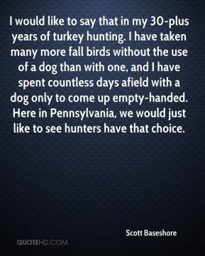 Scott Baseshore  - I would like to say that in my 30-plus years of turkey hunting. I have taken many more fall birds without the use of a dog than with one, and I have spent countless days afield with a dog only to come up empty-handed. Here in Pennsylvania, we would just like to see hunters have that choice.