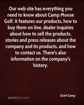 Scott Camp  - Our web site has everything you need to know about Camp Moose Golf. It features our products, how to buy them on line, dealer inquiries about how to sell the products, stories and press releases about the company and its products, and how to contact us. There's also information on the company's history.