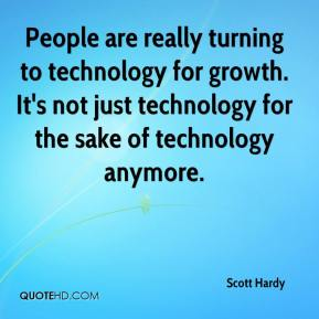 Scott Hardy  - People are really turning to technology for growth. It's not just technology for the sake of technology anymore.