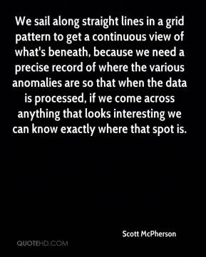 Scott McPherson  - We sail along straight lines in a grid pattern to get a continuous view of what's beneath, because we need a precise record of where the various anomalies are so that when the data is processed, if we come across anything that looks interesting we can know exactly where that spot is.