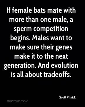 Scott Pitnick  - If female bats mate with more than one male, a sperm competition begins. Males want to make sure their genes make it to the next generation. And evolution is all about tradeoffs.