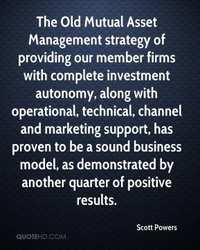 Scott Powers  - The Old Mutual Asset Management strategy of providing our member firms with complete investment autonomy, along with operational, technical, channel and marketing support, has proven to be a sound business model, as demonstrated by another quarter of positive results.