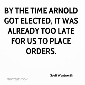 Scott Wentworth  - By the time Arnold got elected, it was already too late for us to place orders.