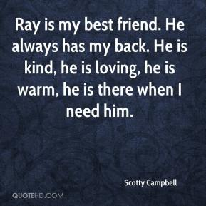Scotty Campbell  - Ray is my best friend. He always has my back. He is kind, he is loving, he is warm, he is there when I need him.