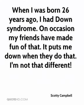 Scotty Campbell  - When I was born 26 years ago, I had Down syndrome. On occasion my friends have made fun of that. It puts me down when they do that. I'm not that different!