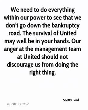 Scotty Ford  - We need to do everything within our power to see that we don't go down the bankruptcy road. The survival of United may well be in your hands. Our anger at the management team at United should not discourage us from doing the right thing.