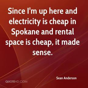 Sean Anderson  - Since I'm up here and electricity is cheap in Spokane and rental space is cheap, it made sense.