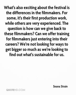 Seana Strain  - What's also exciting about the festival is the differences in the filmmakers. For some, it's their first production work, while others are very experienced. The question is how can we give back to these filmmakers? Can we offer training for filmmakers just entering into their careers? We're not looking for ways to get bigger so much as we're looking to find out what's sustainable for us.