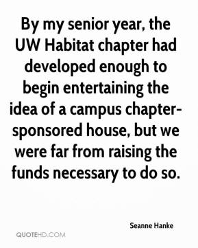 Seanne Hanke  - By my senior year, the UW Habitat chapter had developed enough to begin entertaining the idea of a campus chapter-sponsored house, but we were far from raising the funds necessary to do so.