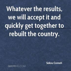 Sekou Conneh  - Whatever the results, we will accept it and quickly get together to rebuilt the country.