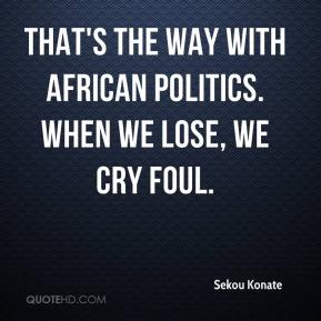Sekou Konate  - That's the way with African politics. When we lose, we cry foul.
