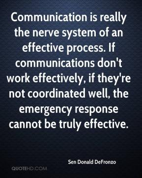 Sen Donald DeFronzo  - Communication is really the nerve system of an effective process. If communications don't work effectively, if they're not coordinated well, the emergency response cannot be truly effective.