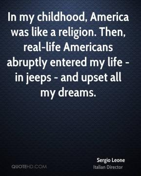 Sergio Leone - In my childhood, America was like a religion. Then, real-life Americans abruptly entered my life - in jeeps - and upset all my dreams.