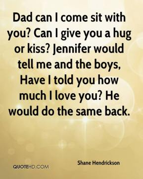 Shane Hendrickson  - Dad can I come sit with you? Can I give you a hug or kiss? Jennifer would tell me and the boys, Have I told you how much I love you? He would do the same back.