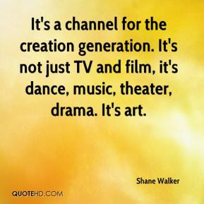 Shane Walker  - It's a channel for the creation generation. It's not just TV and film, it's dance, music, theater, drama. It's art.