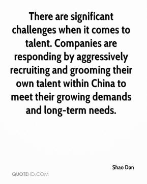 Shao Dan  - There are significant challenges when it comes to talent. Companies are responding by aggressively recruiting and grooming their own talent within China to meet their growing demands and long-term needs.
