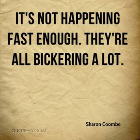 Sharon Coombe  - It's not happening fast enough. They're all bickering a lot.